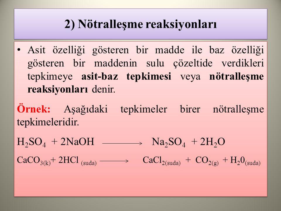2) Nötralleşme reaksiyonları Asit özelliği gösteren bir madde ile baz özelliği gösteren bir maddenin sulu çözeltide verdikleri tepkimeye asit-baz tepkimesi veya nötralleşme reaksiyonları denir.