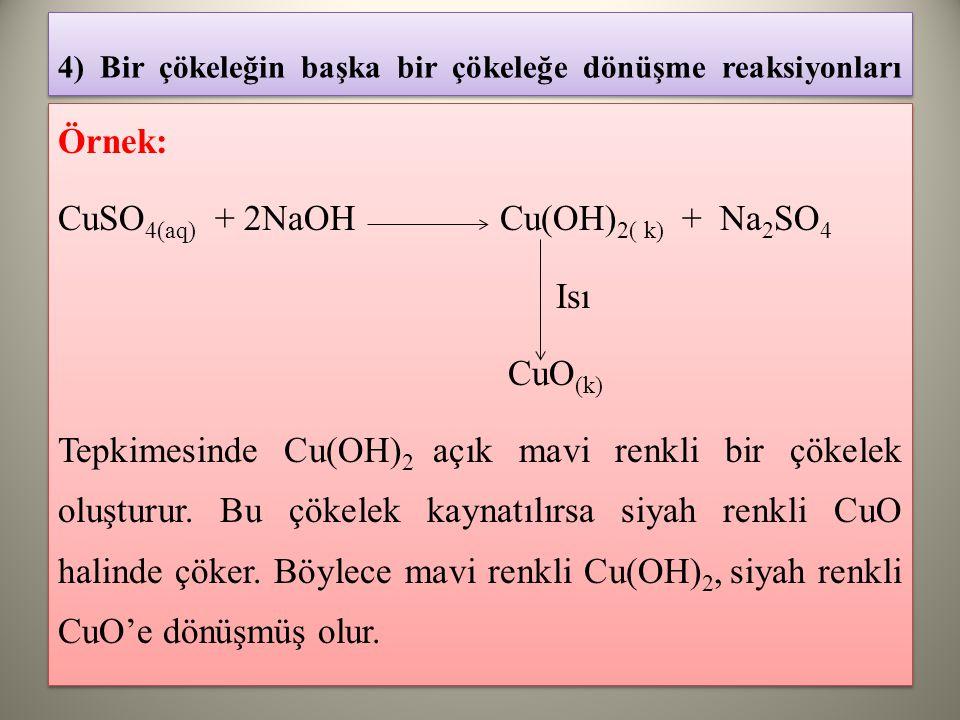 4) Bir çökeleğin başka bir çökeleğe dönüşme reaksiyonları Örnek: CuSO 4(aq) + 2NaOH Cu(OH) 2( k) + Na 2 SO 4 Isı CuO (k) Tepkimesinde Cu(OH) 2 açık mavi renkli bir çökelek oluşturur.