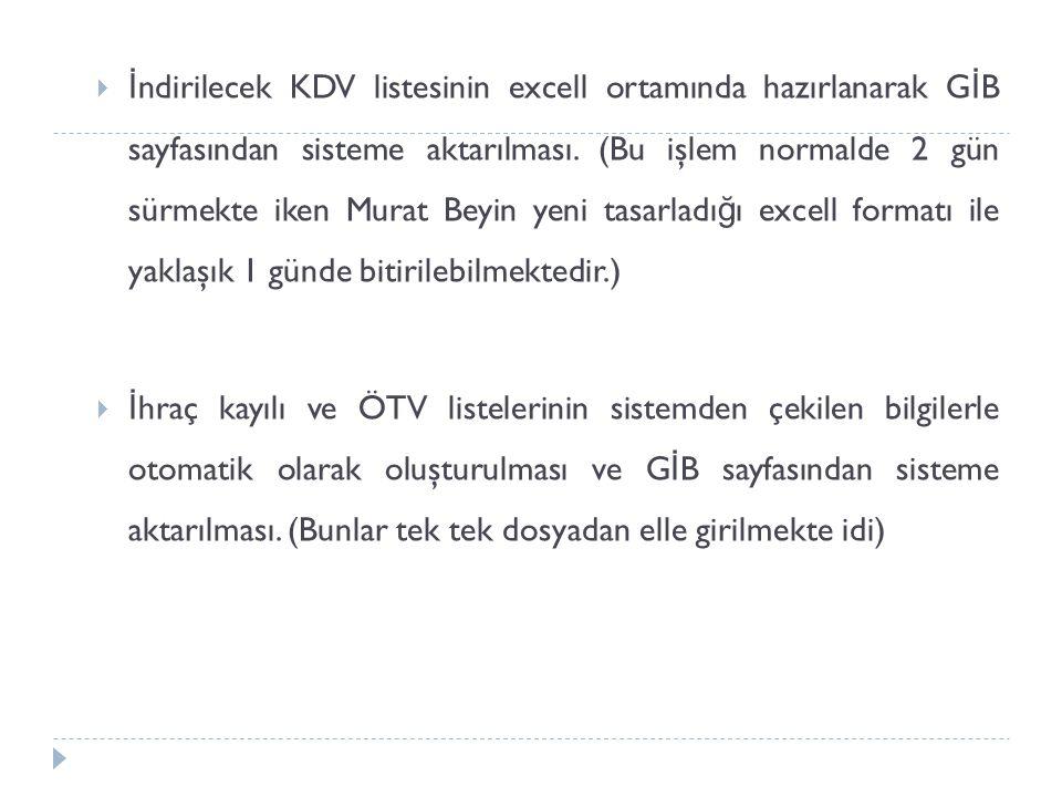  İ ndirilecek KDV listesinin excell ortamında hazırlanarak G İ B sayfasından sisteme aktarılması. (Bu işlem normalde 2 gün sürmekte iken Murat Beyin