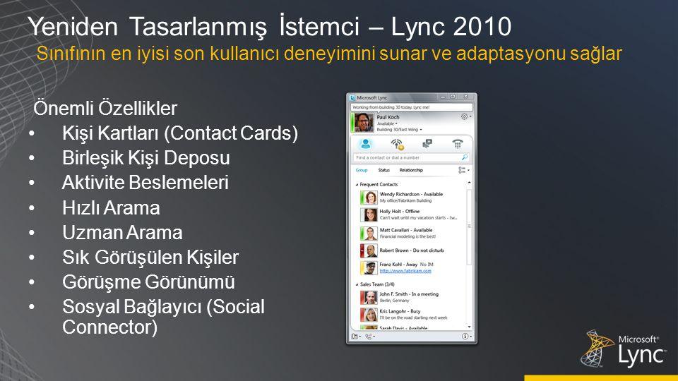 Yeniden Tasarlanmış İstemci – Lync 2010 Önemli Özellikler Kişi Kartları (Contact Cards) Birleşik Kişi Deposu Aktivite Beslemeleri Hızlı Arama Uzman Arama Sık Görüşülen Kişiler Görüşme Görünümü Sosyal Bağlayıcı (Social Connector) Sınıfının en iyisi son kullanıcı deneyimini sunar ve adaptasyonu sağlar
