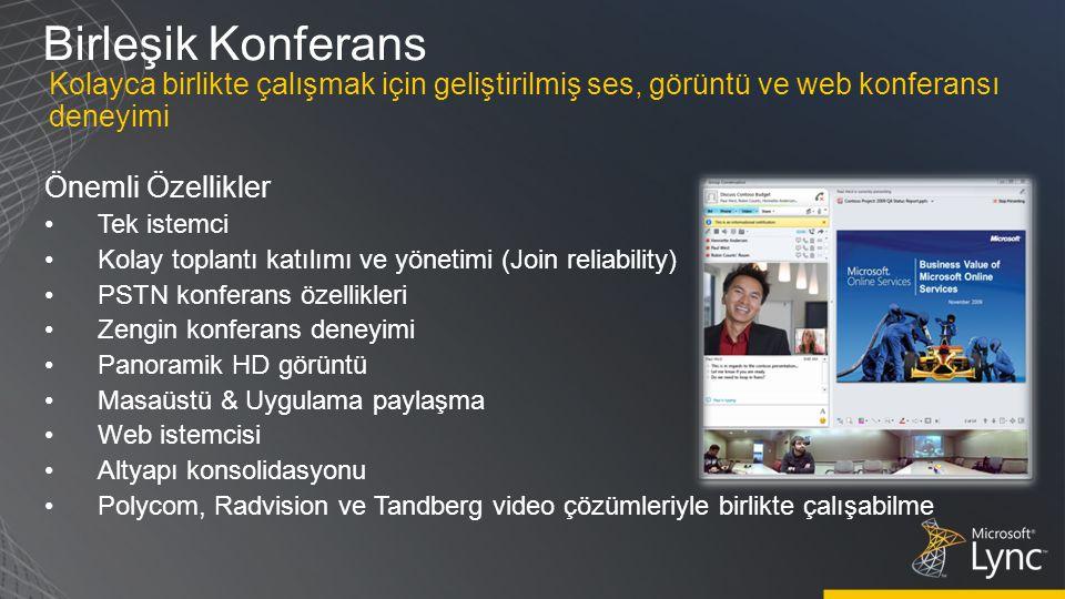 Birleşik Konferans Önemli Özellikler Tek istemci Kolay toplantı katılımı ve yönetimi (Join reliability) PSTN konferans özellikleri Zengin konferans deneyimi Panoramik HD görüntü Masaüstü & Uygulama paylaşma Web istemcisi Altyapı konsolidasyonu Polycom, Radvision ve Tandberg video çözümleriyle birlikte çalışabilme Kolayca birlikte çalışmak için geliştirilmiş ses, görüntü ve web konferansı deneyimi