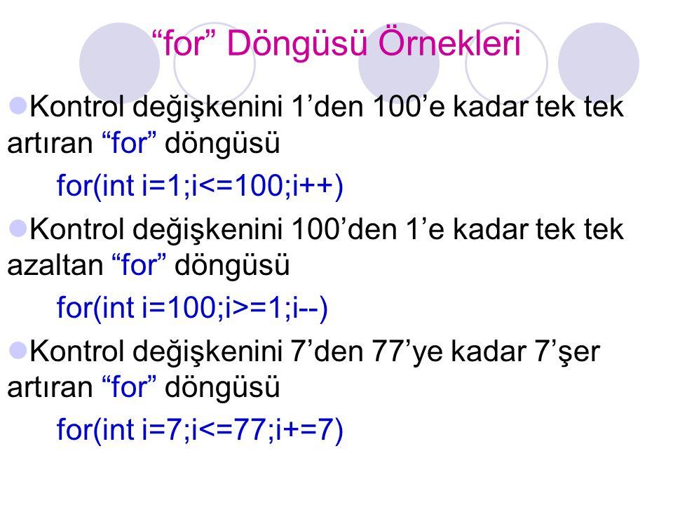 """""""for"""" Döngüsü Örnekleri Kontrol değişkenini 1'den 100'e kadar tek tek artıran """"for"""" döngüsü for(int i=1;i<=100;i++) Kontrol değişkenini 100'den 1'e ka"""