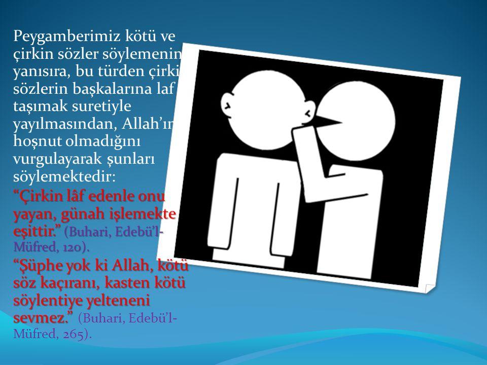 Peygamberimiz kötü ve çirkin sözler söylemenin yanısıra, bu türden çirkin sözlerin başkalarına laf taşımak suretiyle yayılmasından, Allah'ın hoşnut ol