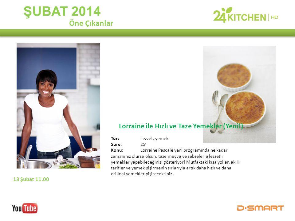 ŞUBAT 2014 Lorraine ile Hızlı ve Taze Yemekler (Yeni!) Öne Çıkanlar 13 Şubat 11.00 Tür: Lezzet, yemek. Süre:25' Konu: Lorraine Pascale yeni programınd