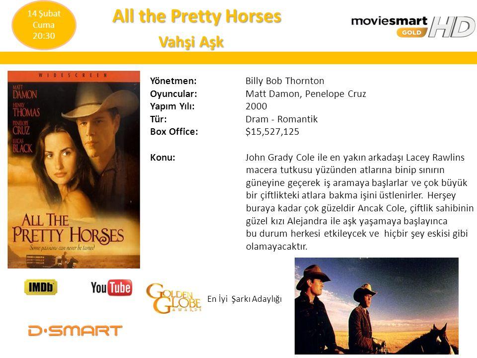All the Pretty Horses All the Pretty Horses Vahşi Aşk Vahşi Aşk Yönetmen: Billy Bob Thornton Oyuncular: Matt Damon, Penelope Cruz Yapım Yılı: 2000 Tür