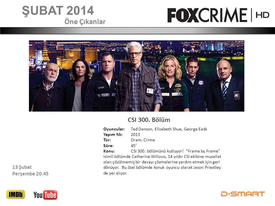 ŞUBAT 2014 CSI 300. Bölüm Öne Çıkanlar 13 Şubat Perşembe 20.45 Oyuncular: Ted Danson, Elisabeth Shue, George Eads Yapım Yılı: 2013 Tür: Dram, Crime Sü