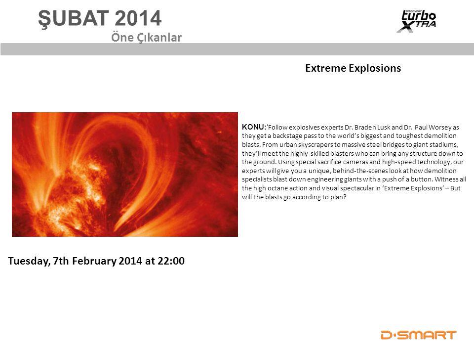 ŞUBAT 2014 Extreme Explosions Öne Çıkanlar Tuesday, 7th February 2014 at 22:00 KONU:' Follow explosives experts Dr. Braden Lusk and Dr. Paul Worsey as