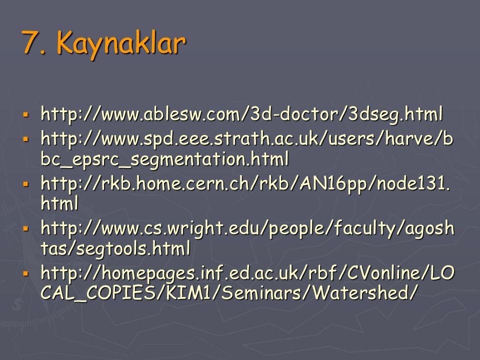 7. Kaynaklar  http://www.ablesw.com/3d-doctor/3dseg.html  http://www.spd.eee.strath.ac.uk/users/harve/b bc_epsrc_segmentation.html  http://rkb.home
