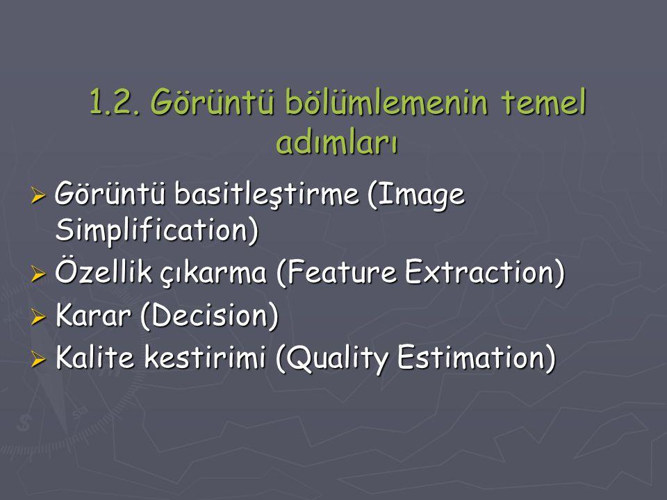 1.2. Görüntü bölümlemenin temel adımları  Görüntü basitleştirme (Image Simplification)  Özellik çıkarma (Feature Extraction)  Karar (Decision)  Ka