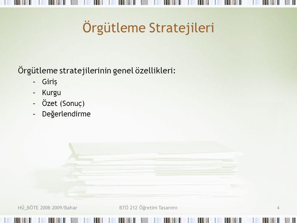 HÜ_BÖTE 2008-2009/BaharBTÖ 212 Öğretim Tasarımı4 Örgütleme Stratejileri Örgütleme stratejilerinin genel özellikleri: –Giriş –Kurgu –Özet (Sonuç) –Değerlendirme