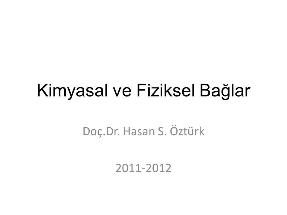 Kimyasal ve Fiziksel Bağlar Doç.Dr. Hasan S. Öztürk 2011-2012