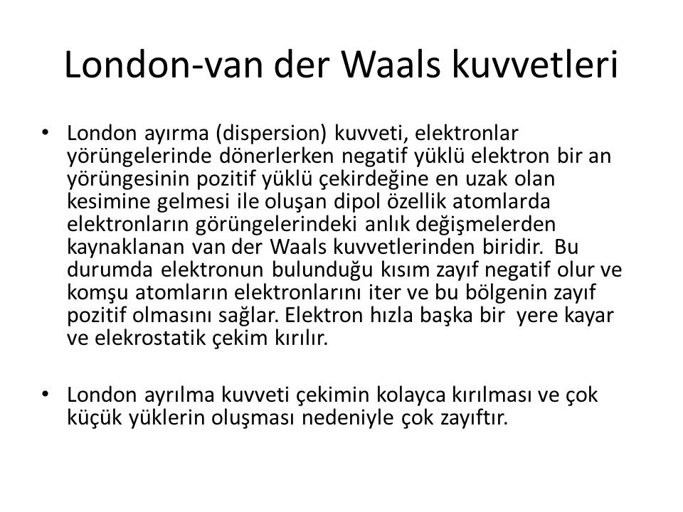 London-van der Waals kuvvetleri London ayırma (dispersion) kuvveti, elektronlar yörüngelerinde dönerlerken negatif yüklü elektron bir an yörüngesinin pozitif yüklü çekirdeğine en uzak olan kesimine gelmesi ile oluşan dipol özellik atomlarda elektronların görüngelerindeki anlık değişmelerden kaynaklanan van der Waals kuvvetlerinden biridir.