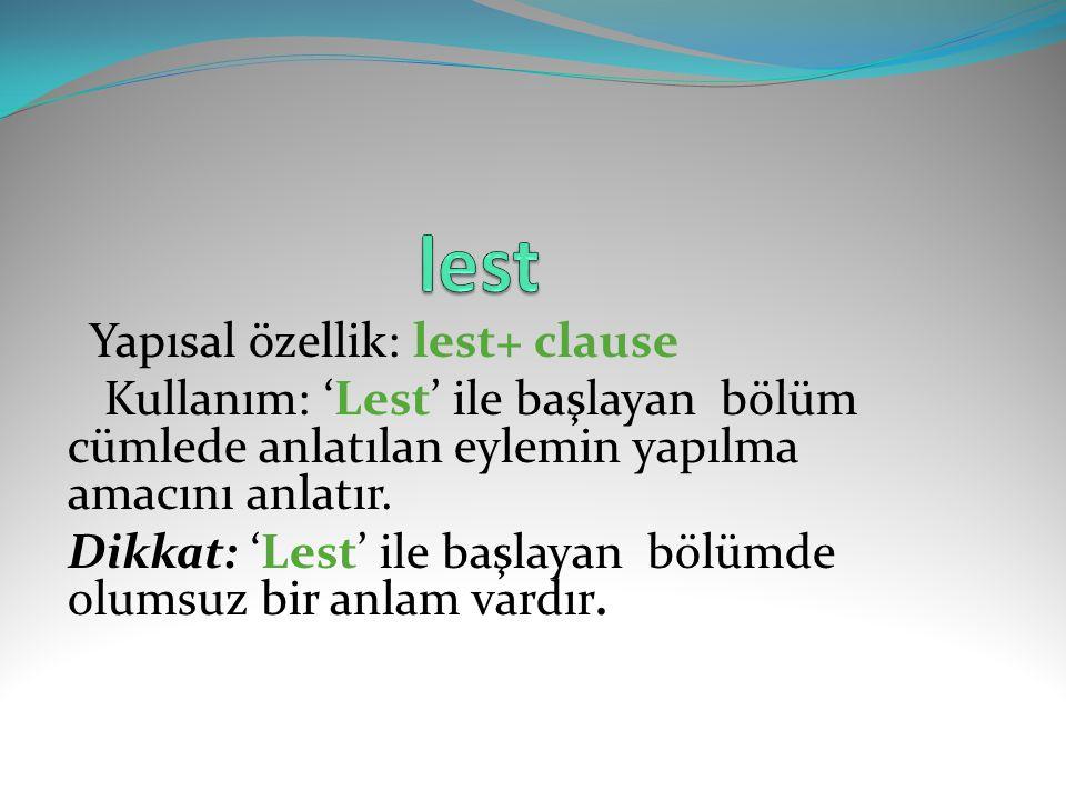 Yapısal özellik: lest+ clause Kullanım: 'Lest' ile başlayan bölüm cümlede anlatılan eylemin yapılma amacını anlatır. Dikkat: 'Lest' ile başlayan bölüm