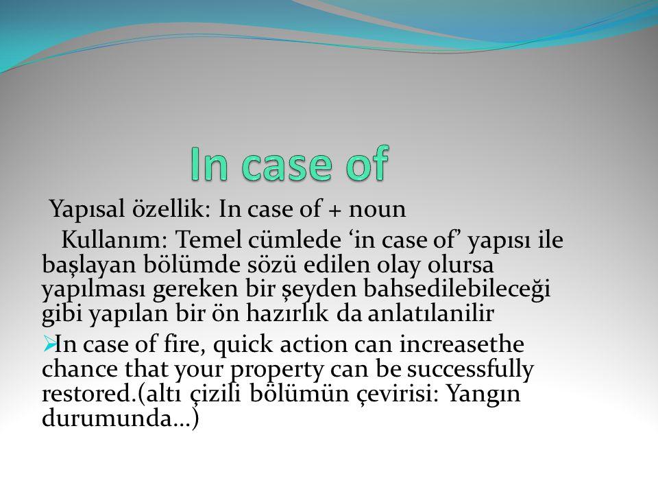 Yapısal özellik: In case of + noun Kullanım: Temel cümlede 'in case of' yapısı ile başlayan bölümde sözü edilen olay olursa yapılması gereken bir şeyd