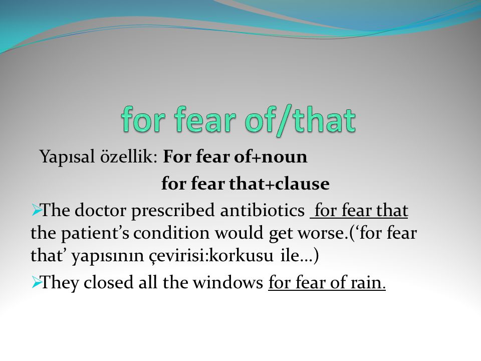 Yapısal özellik: For fear of+noun for fear that+clause  The doctor prescribed antibiotics for fear that the patient's condition would get worse.('for fear that' yapısının çevirisi:korkusu ile…)  They closed all the windows for fear of rain.