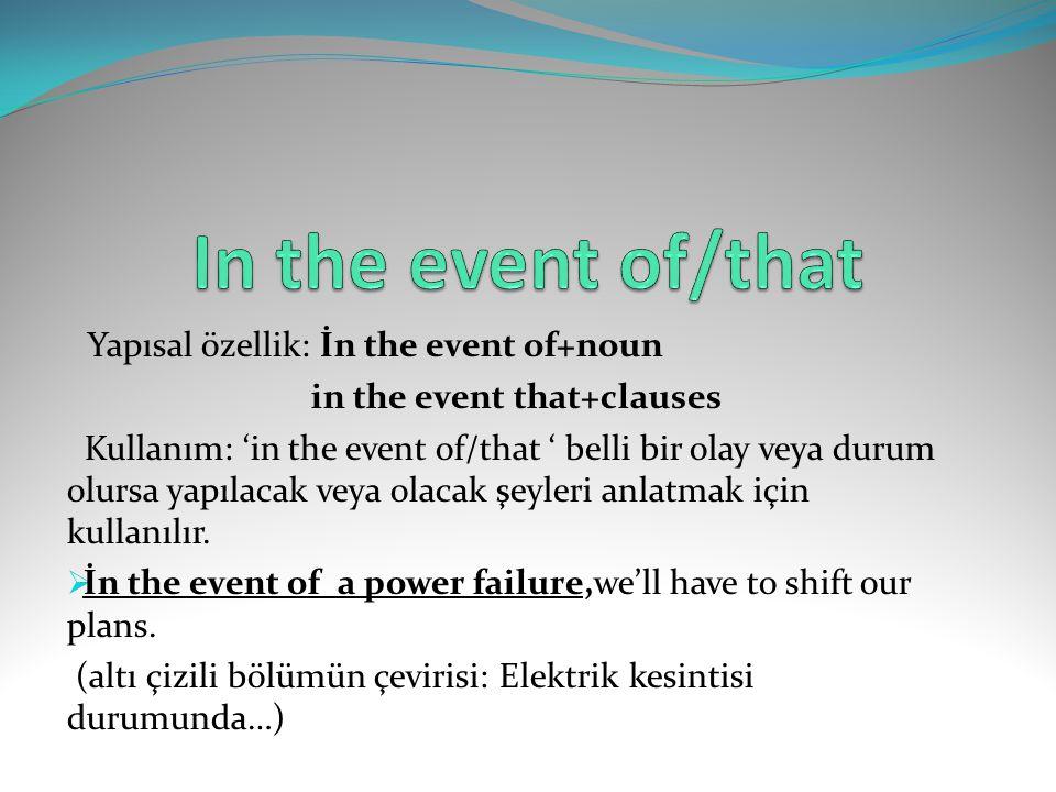 Yapısal özellik: İn the event of+noun in the event that+clauses Kullanım: 'in the event of/that ' belli bir olay veya durum olursa yapılacak veya olac