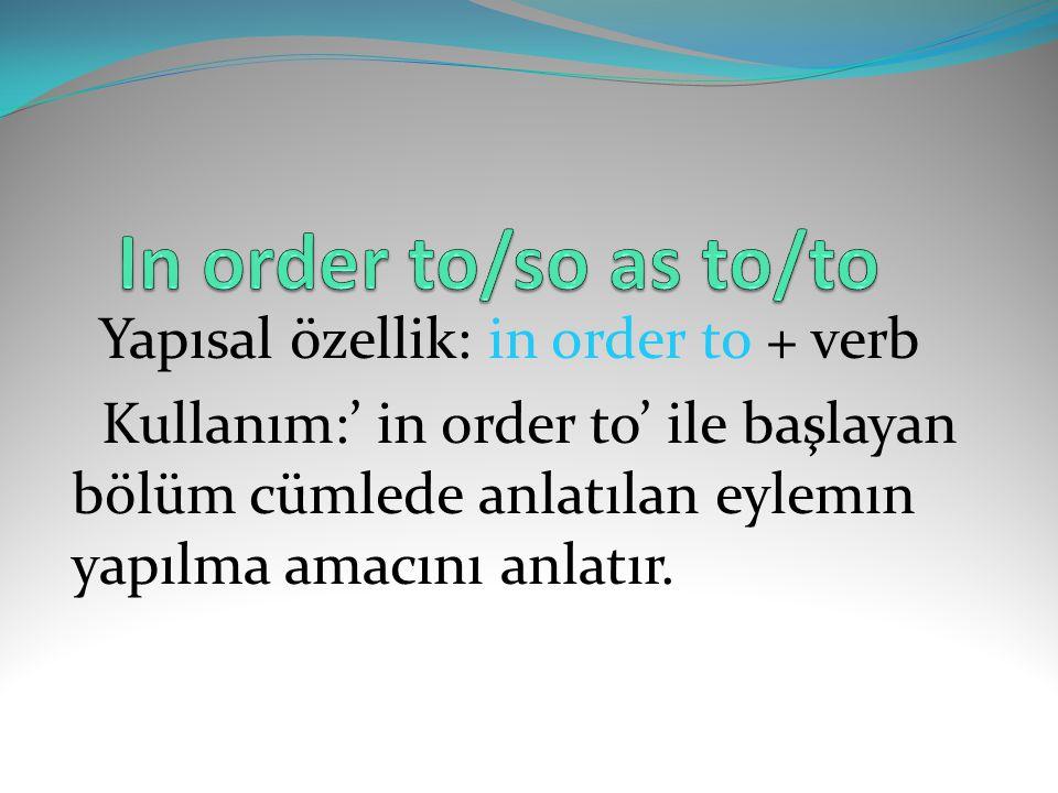 Yapısal özellik: in order to + verb Kullanım:' in order to' ile başlayan bölüm cümlede anlatılan eylemın yapılma amacını anlatır.