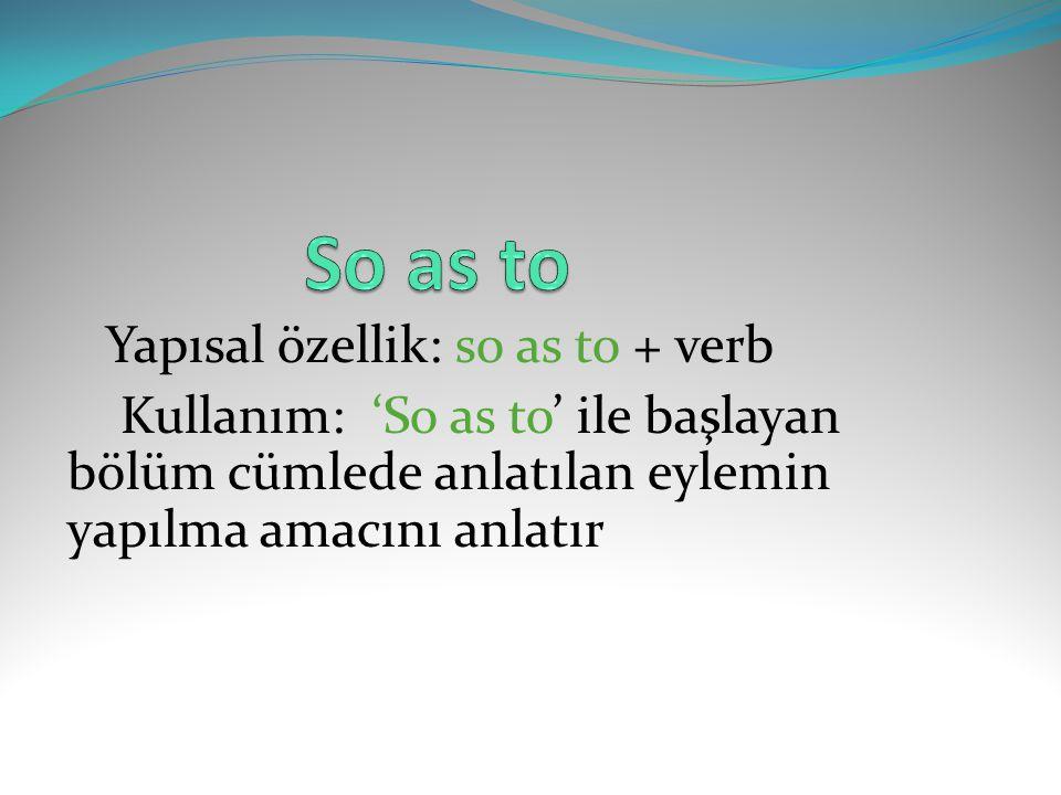 Yapısal özellik: so as to + verb Kullanım: 'So as to' ile başlayan bölüm cümlede anlatılan eylemin yapılma amacını anlatır