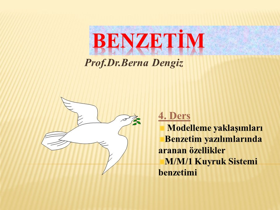 Prof.Dr.Berna Dengiz 4. Ders Modelleme yaklaşımları Benzetim yazılımlarında aranan özellikler M/M/1 Kuyruk Sistemi benzetimi
