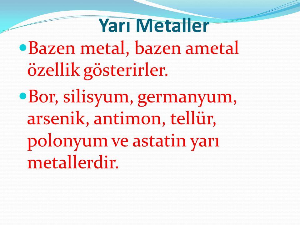 Yarı Metaller Bazen metal, bazen ametal özellik gösterirler. Bor, silisyum, germanyum, arsenik, antimon, tellür, polonyum ve astatin yarı metallerdir.