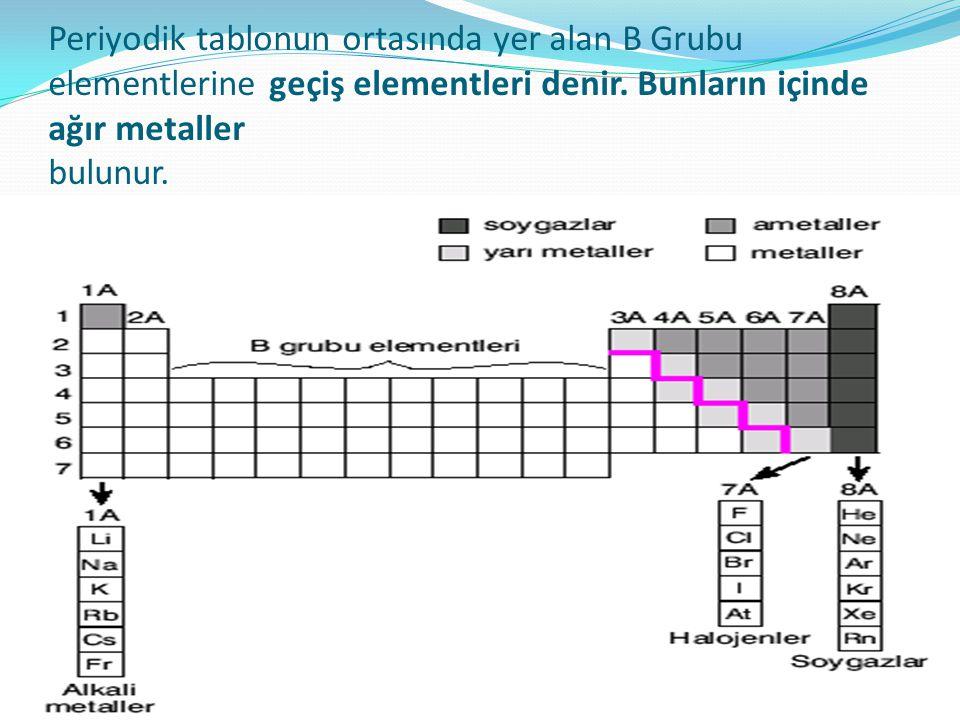 Periyodik tablonun ortasında yer alan B Grubu elementlerine geçiş elementleri denir. Bunların içinde ağır metaller bulunur.