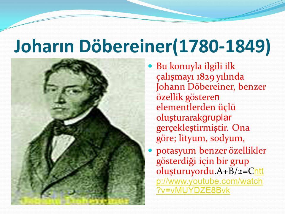 Joharın Döbereiner(1780-1849) Bu konuyla ilgili ilk çalışmayı 1829 yılında Johann Döbereiner, benzer özellik göstere n elementlerden üçlü oluşturarak