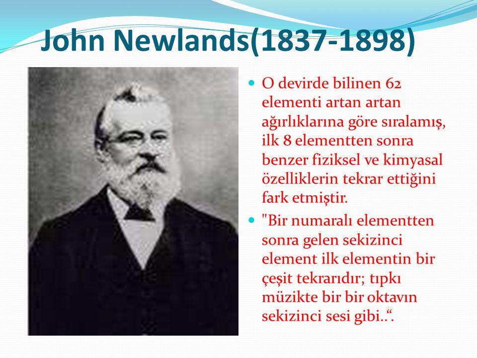 John Newlands(1837-1898) O devirde bilinen 62 elementi artan artan ağırlıklarına göre sıralamış, ilk 8 elementten sonra benzer fiziksel ve kimyasal öz
