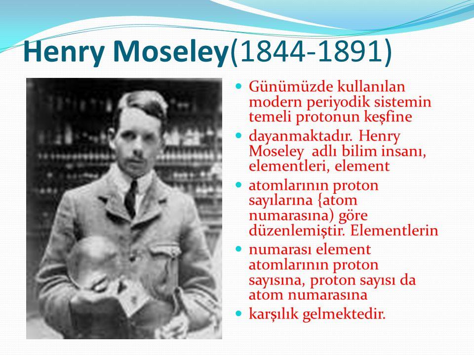 Henry Moseley(1844-1891) Günümüzde kullanılan modern periyodik sistemin temeli protonun keşfine dayanmaktadır. Henry Moseley adlı bilim insanı, elemen