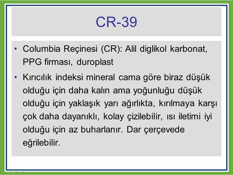 CR-39 Columbia Reçinesi (CR): Alil diglikol karbonat, PPG firması, duroplast Kırıcılık indeksi mineral cama göre biraz düşük olduğu için daha kalın am