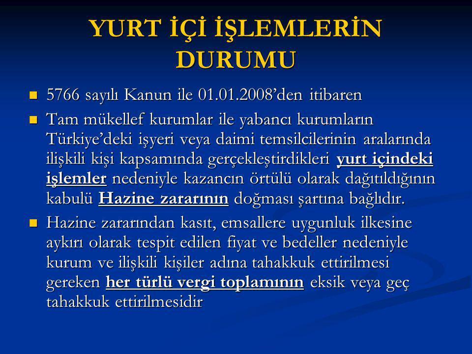 YURT İÇİ İŞLEMLERİN DURUMU 5766 sayılı Kanun ile 01.01.2008'den itibaren 5766 sayılı Kanun ile 01.01.2008'den itibaren Tam mükellef kurumlar ile yabancı kurumların Türkiye'deki işyeri veya daimi temsilcilerinin aralarında ilişkili kişi kapsamında gerçekleştirdikleri yurt içindeki işlemler nedeniyle kazancın örtülü olarak dağıtıldığının kabulü Hazine zararının doğması şartına bağlıdır.