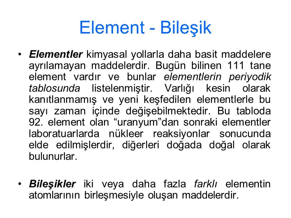 Element - Bileşik Elementler kimyasal yollarla daha basit maddelere ayrılamayan maddelerdir. Bugün bilinen 111 tane element vardır ve bunlar elementle