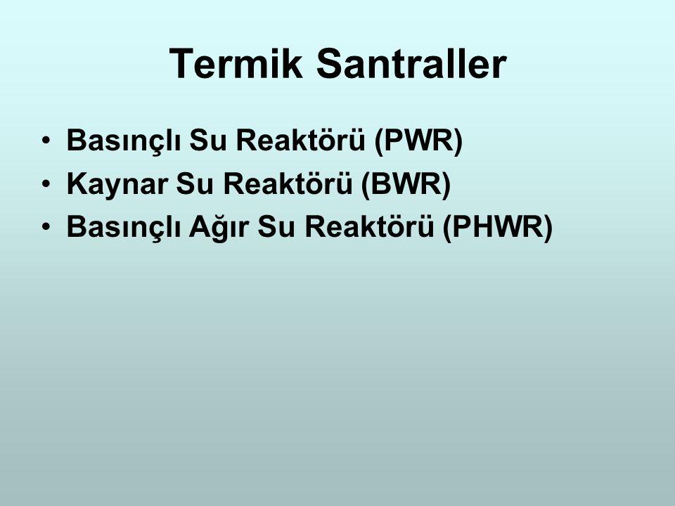 Termik Santraller Basınçlı Su Reaktörü (PWR) Kaynar Su Reaktörü (BWR) Basınçlı Ağır Su Reaktörü (PHWR)