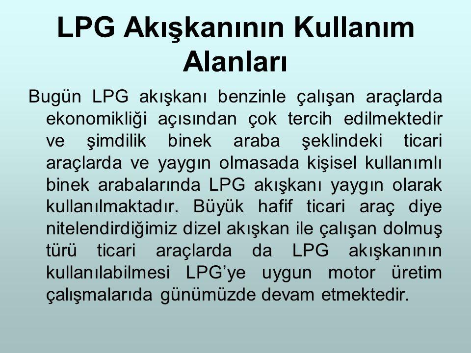 LPG Akışkanının Kullanım Alanları Bugün LPG akışkanı benzinle çalışan araçlarda ekonomikliği açısından çok tercih edilmektedir ve şimdilik binek araba