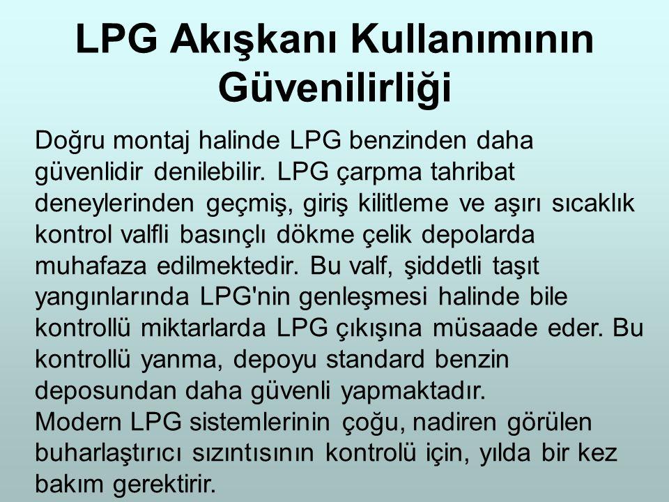 LPG Akışkanı Kullanımının Güvenilirliği Doğru montaj halinde LPG benzinden daha güvenlidir denilebilir. LPG çarpma tahribat deneylerinden geçmiş, giri