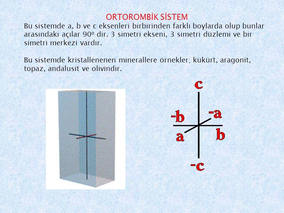 ORTOROMBİK SİSTEM Bu sistemde a, b ve c eksenleri birbirinden farklı boylarda olup bunlar arasındaki açılar 90 o dir. 3 simetri ekseni, 3 simetri düzl