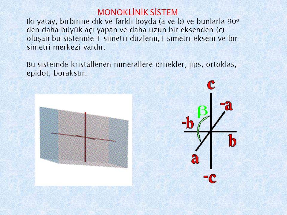 MONOKLİNİK SİSTEM İki yatay, birbirine dik ve farklı boyda (a ve b) ve bunlarla 90 o den daha büyük açı yapan ve daha uzun bir eksenden (c) oluşan bu sistemde 1 simetri düzlemi,1 simetri ekseni ve bir simetri merkezi vardır.