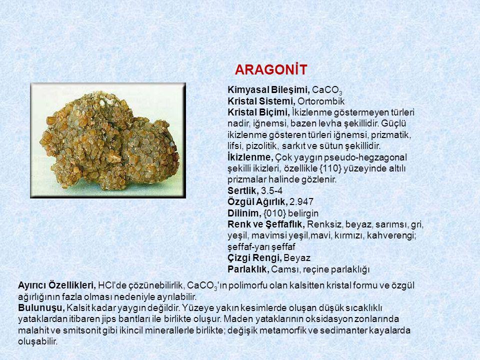 ARAGONİT Kimyasal Bileşimi, CaCO 3 Kristal Sistemi, Ortorombik Kristal Biçimi, İkizlenme göstermeyen türleri nadir, iğnemsi, bazen levha şekillidir.