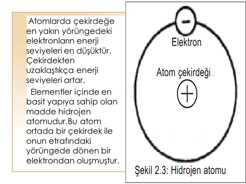 15 Atomlarda çekirdeğe en yakın yörüngedeki elektronların enerji seviyeleri en düşüktür. Çekirdekten uzaklaştıkça enerji seviyeleri artar. Elementler