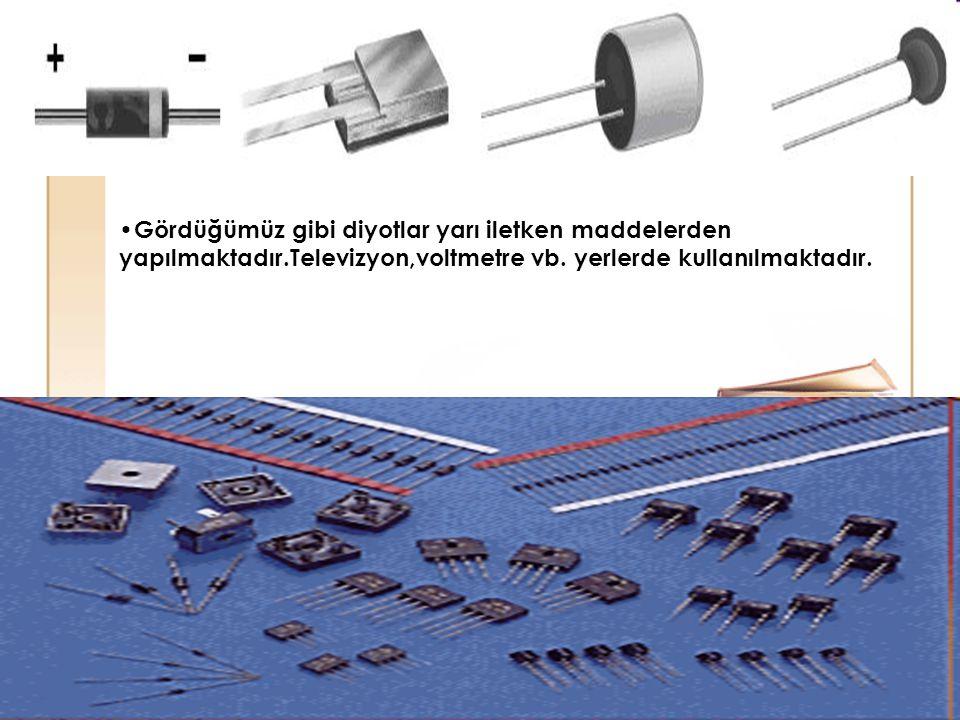 57 Gördüğümüz gibi diyotlar yarı iletken maddelerden yapılmaktadır.Televizyon,voltmetre vb. yerlerde kullanılmaktadır.