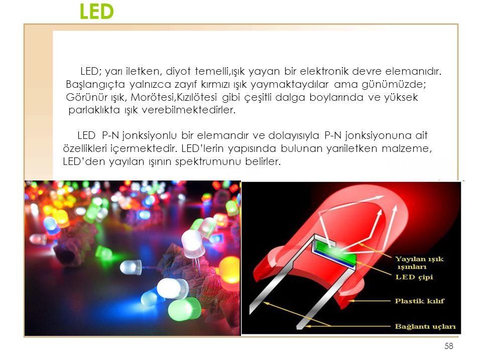58 LED LED; yarı iletken, diyot temelli,ışık yayan bir elektronik devre elemanıdır. Başlangıçta yalnızca zayıf kırmızı ışık yaymaktaydılar ama günümüz