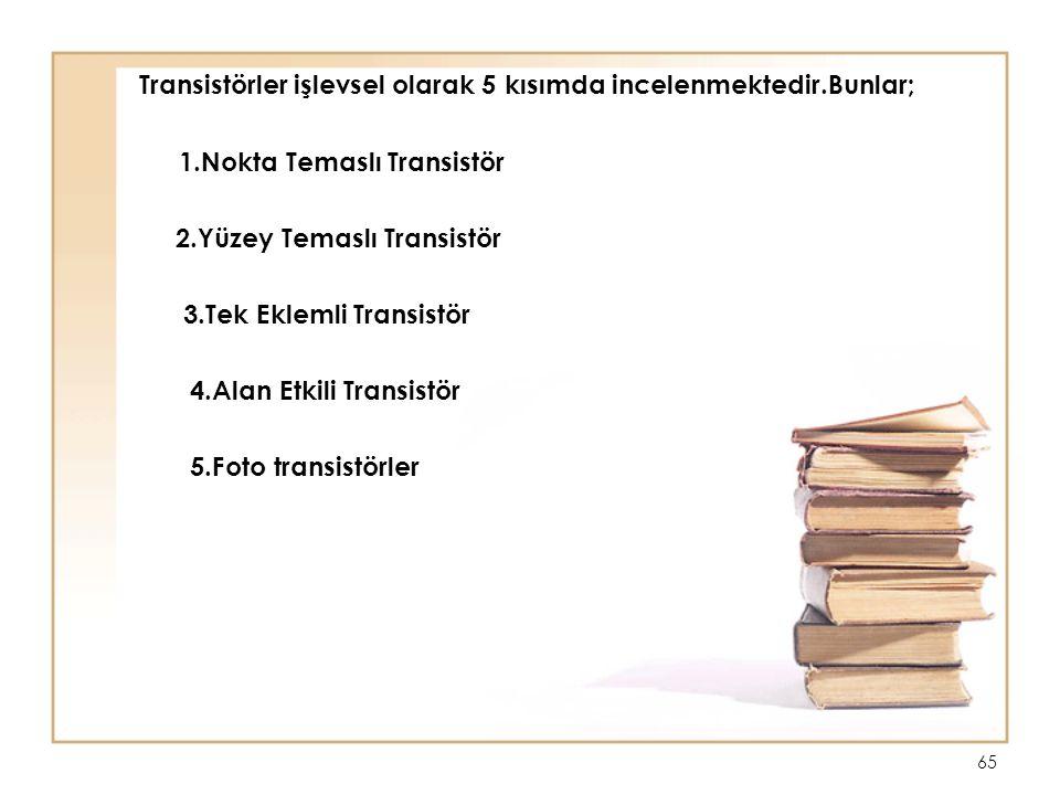65 Transistörler işlevsel olarak 5 kısımda incelenmektedir.Bunlar; 1.Nokta Temaslı Transistör 2.Yüzey Temaslı Transistör 3.Tek Eklemli Transistör 4.Al