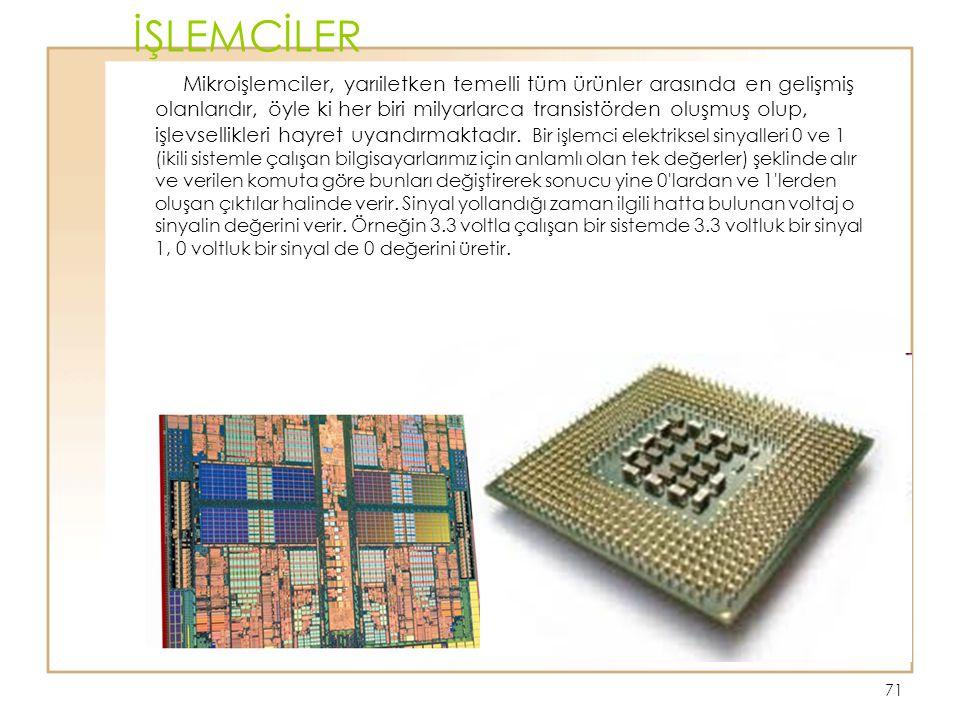 71 İŞLEMCİLER Mikroişlemciler, yarıiletken temelli tüm ürünler arasında en gelişmiş olanlarıdır, öyle ki her biri milyarlarca transistörden oluşmuş ol