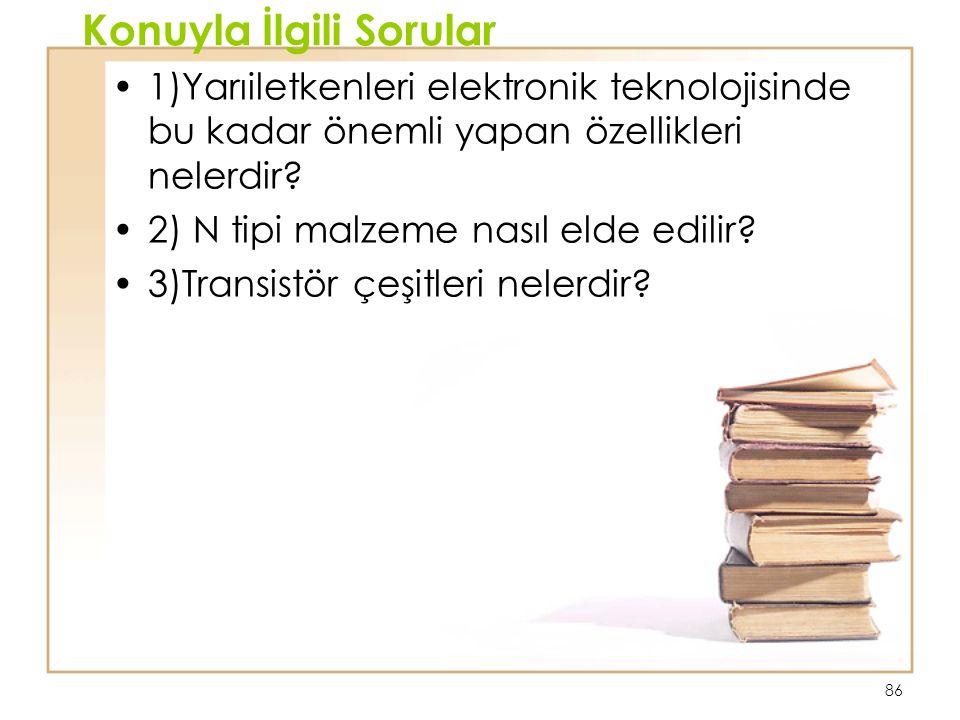 86 Konuyla İlgili Sorular 1)Yarıiletkenleri elektronik teknolojisinde bu kadar önemli yapan özellikleri nelerdir? 2) N tipi malzeme nasıl elde edilir?