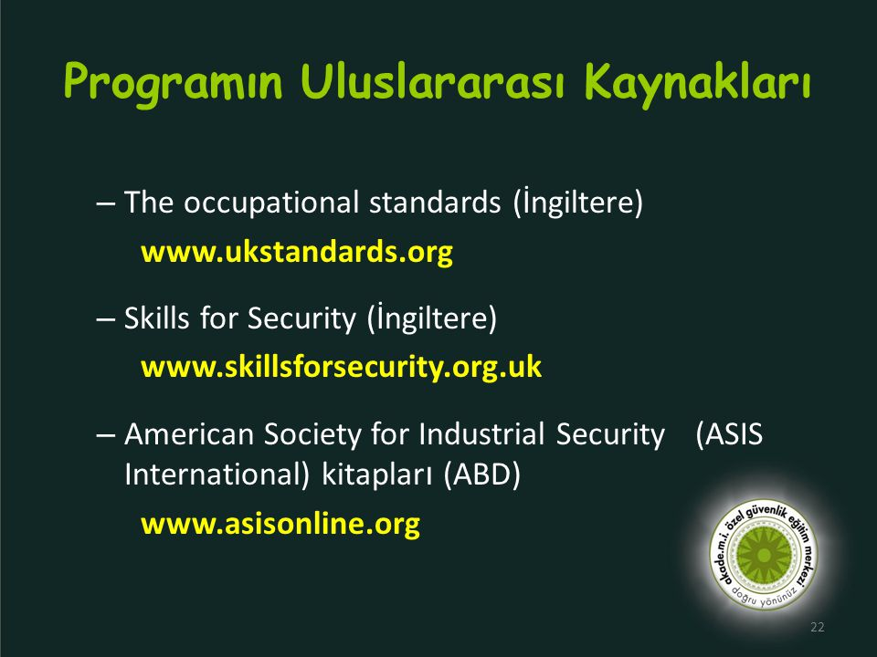 Programın Uluslararası Kaynakları – The occupational standards (İngiltere) www.ukstandards.org – Skills for Security (İngiltere) www.skillsforsecurity