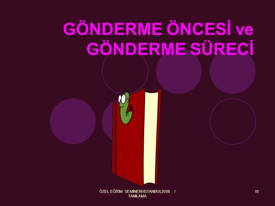 ÖZEL EĞİTİM SEMİNERİ-İSTANBUL2008 / TANILAMA 10 GÖNDERME ÖNCESİ ve GÖNDERME SÜRECİ