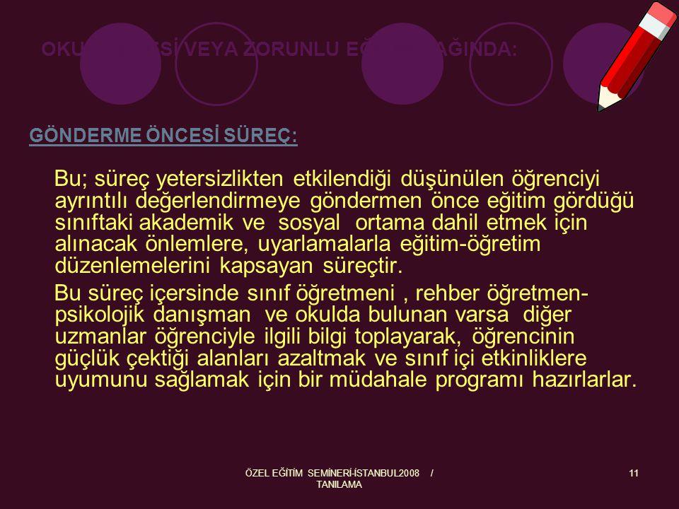 ÖZEL EĞİTİM SEMİNERİ-İSTANBUL2008 / TANILAMA 11 OKUL ÖNCESİ VEYA ZORUNLU EĞİTİM ÇAĞINDA: GÖNDERME ÖNCESİ SÜREÇ: Bu; süreç yetersizlikten etkilendiği d