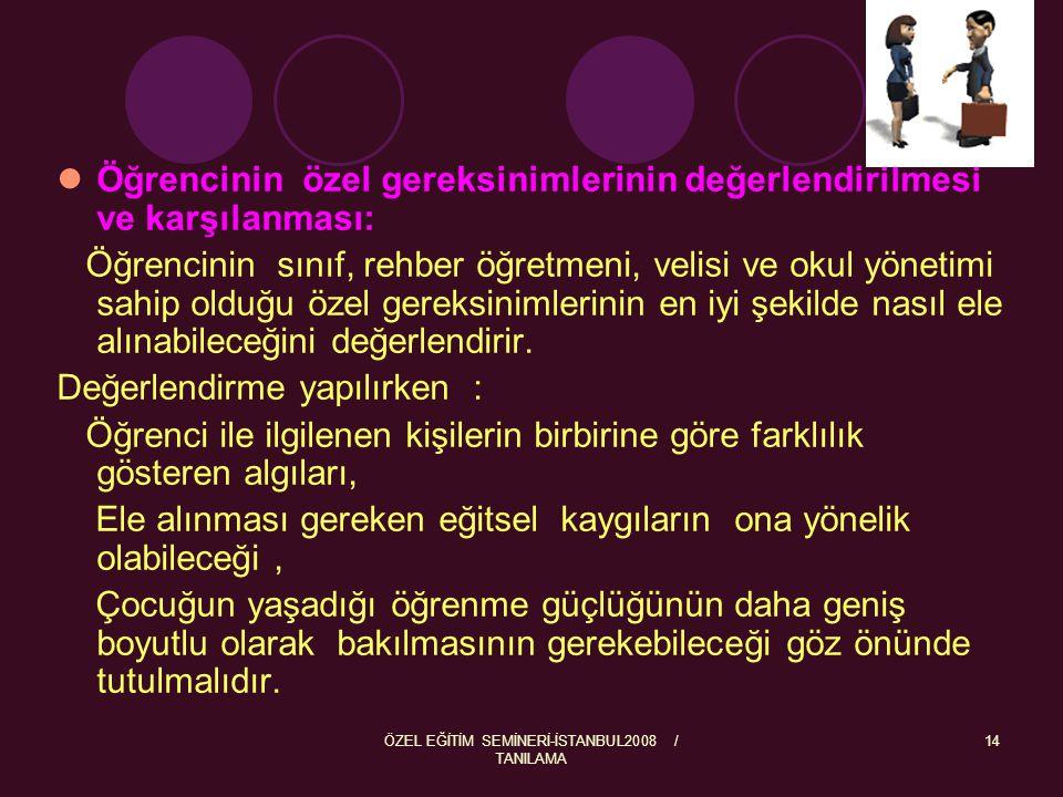 ÖZEL EĞİTİM SEMİNERİ-İSTANBUL2008 / TANILAMA 14 Öğrencinin özel gereksinimlerinin değerlendirilmesi ve karşılanması: Öğrencinin sınıf, rehber öğretmen