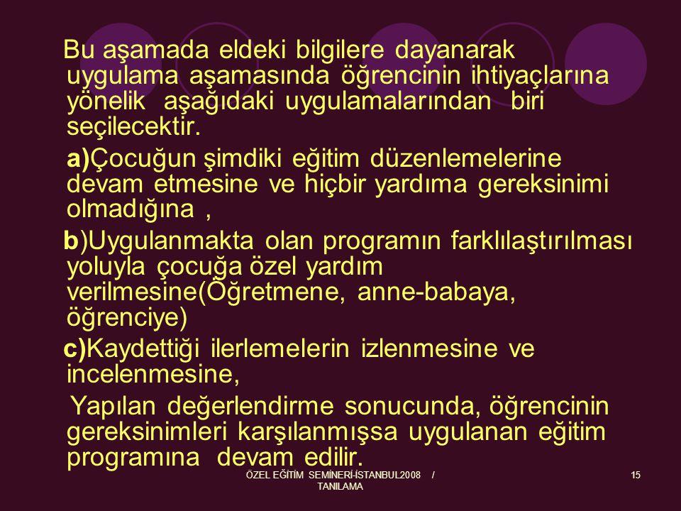 ÖZEL EĞİTİM SEMİNERİ-İSTANBUL2008 / TANILAMA 15 Bu aşamada eldeki bilgilere dayanarak uygulama aşamasında öğrencinin ihtiyaçlarına yönelik aşağıdaki u