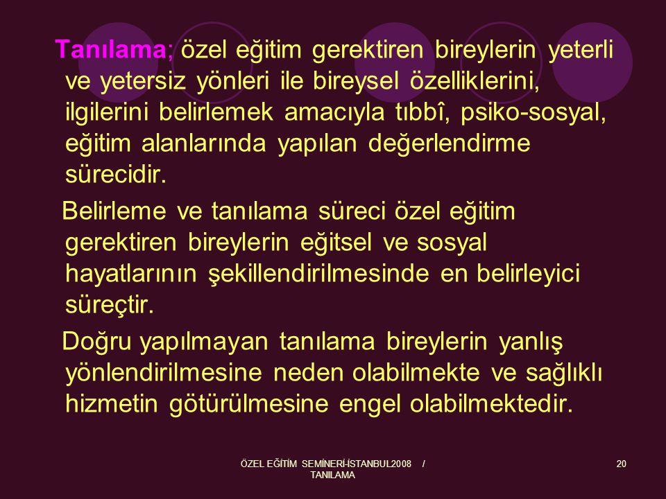 ÖZEL EĞİTİM SEMİNERİ-İSTANBUL2008 / TANILAMA 20 Tanılama; özel eğitim gerektiren bireylerin yeterli ve yetersiz yönleri ile bireysel özelliklerini, il