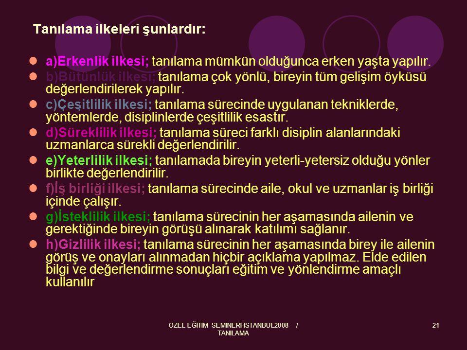 ÖZEL EĞİTİM SEMİNERİ-İSTANBUL2008 / TANILAMA 21 Tanılama ilkeleri şunlardır: a)Erkenlik ilkesi; tanılama mümkün olduğunca erken yaşta yapılır. b)Bütün